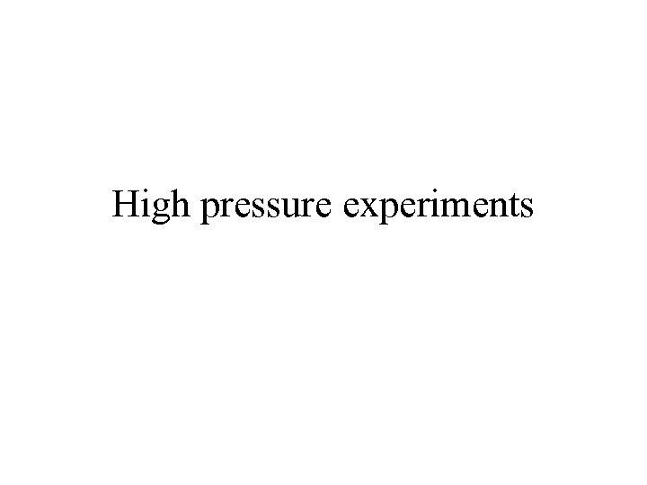High pressure experiments