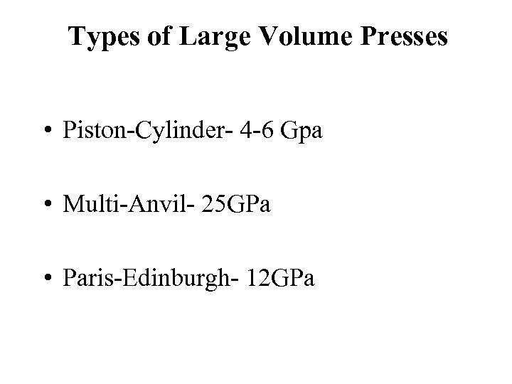 Types of Large Volume Presses • Piston-Cylinder- 4 -6 Gpa • Multi-Anvil- 25 GPa