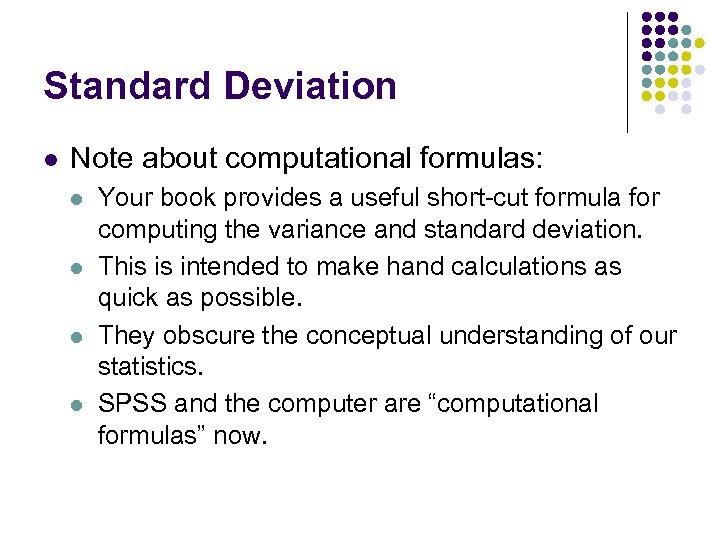 Standard Deviation l Note about computational formulas: l l Your book provides a useful