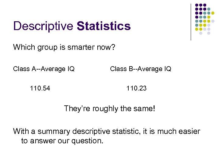 Descriptive Statistics Which group is smarter now? Class A--Average IQ 110. 54 Class B--Average