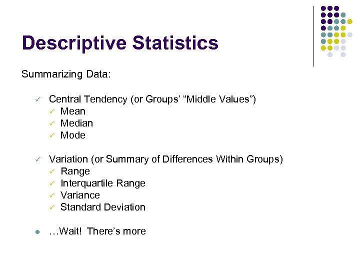"Descriptive Statistics Summarizing Data: ü Central Tendency (or Groups' ""Middle Values"") ü Mean ü"