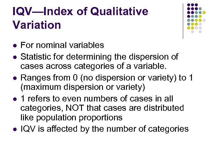 IQV—Index of Qualitative Variation l l l For nominal variables Statistic for determining the