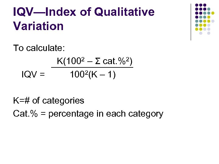 IQV—Index of Qualitative Variation To calculate: K(1002 – Σ cat. %2) IQV = 1002(K