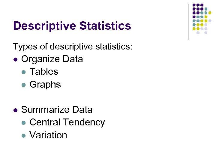 Descriptive Statistics Types of descriptive statistics: l Organize Data l Tables l Graphs l
