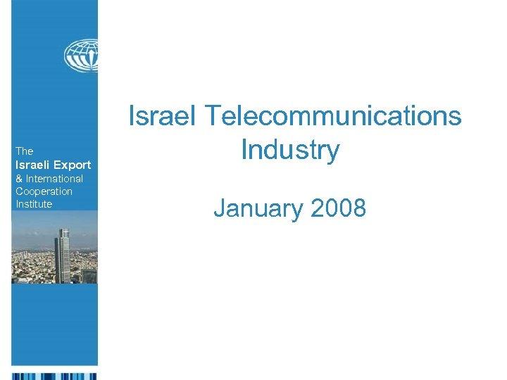 The Israeli Export & International Cooperation Institute Israel Telecommunications Industry The Israeli Export January