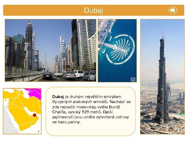 X. Zajímavosti Dubaj 6 7 Dubaj je druhým největším emirátem Spojených arabských emirátů. Nachází