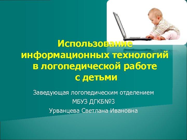 Использование информационных технологий в логопедической работе с детьми Заведующая логопедическим отделением МБУЗ ДГКБ№ 3