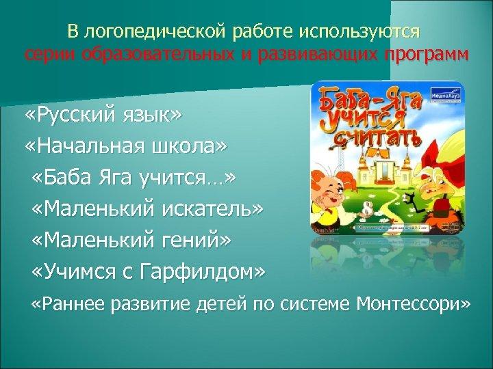 В логопедической работе используются серии образовательных и развивающих программ «Русский язык» «Начальная школа» «Баба