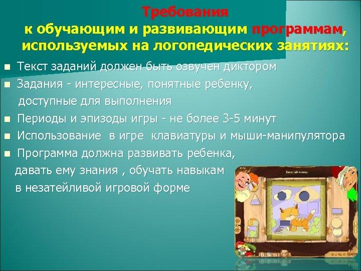 Требования к обучающим и развивающим программам, используемых на логопедических занятиях: Текст заданий должен быть