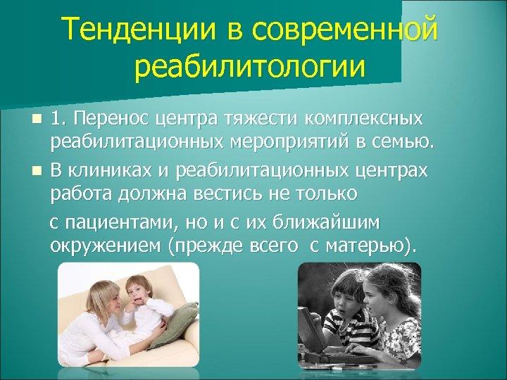 Тенденции в современной реабилитологии 1. Перенос центра тяжести комплексных реабилитационных мероприятий в семью. n