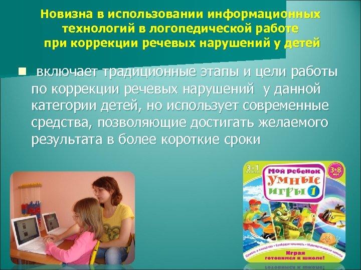 Новизна в использовании информационных технологий в логопедической работе при коррекции речевых нарушений у детей