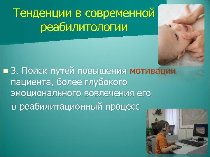 Тенденции в современной реабилитологии n 3. Поиск путей повышения мотивации пациента, более глубокого эмоционального