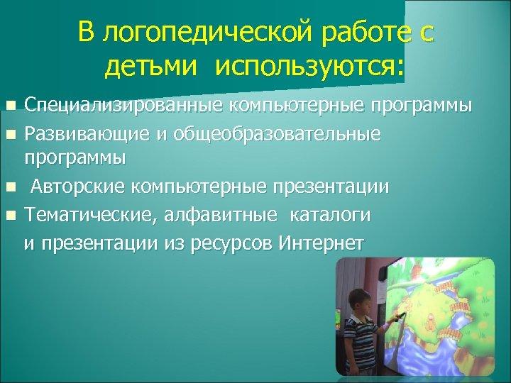 В логопедической работе с детьми используются: Специализированные компьютерные программы n Развивающие и общеобразовательные программы