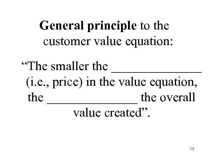 "General principle to the customer value equation: ""The smaller the _______ (i. e. ,"