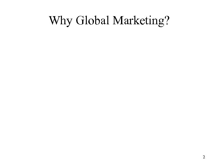Why Global Marketing? Blaise E. Bergiel 2