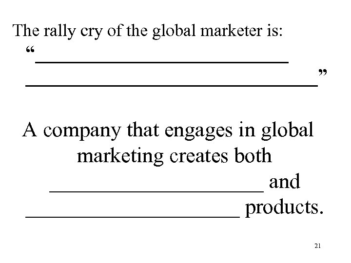 "The rally cry of the global marketer is: ""_______________"" A company that engages in"