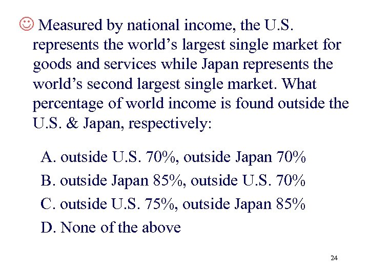 J Measured by national income, the U. S. represents the world's largest single market