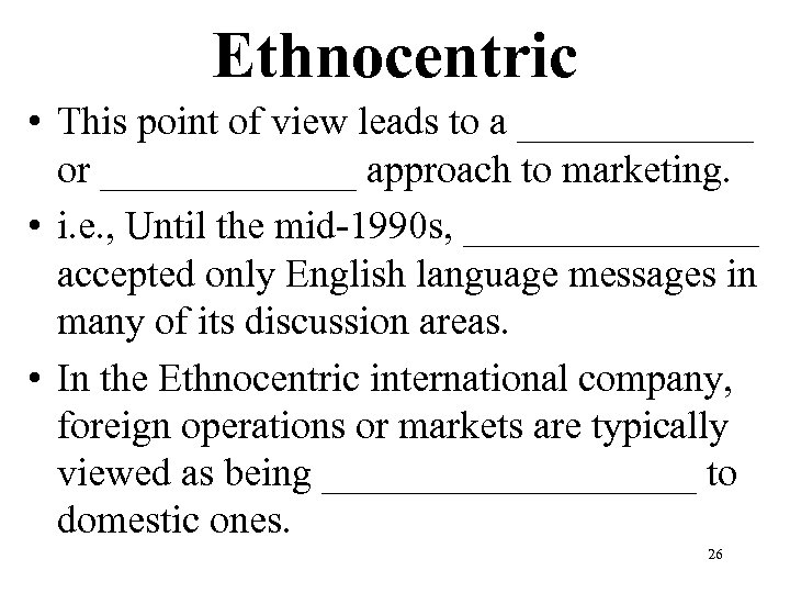 Ethnocentric • This point of view leads to a ______ or _______ approach to