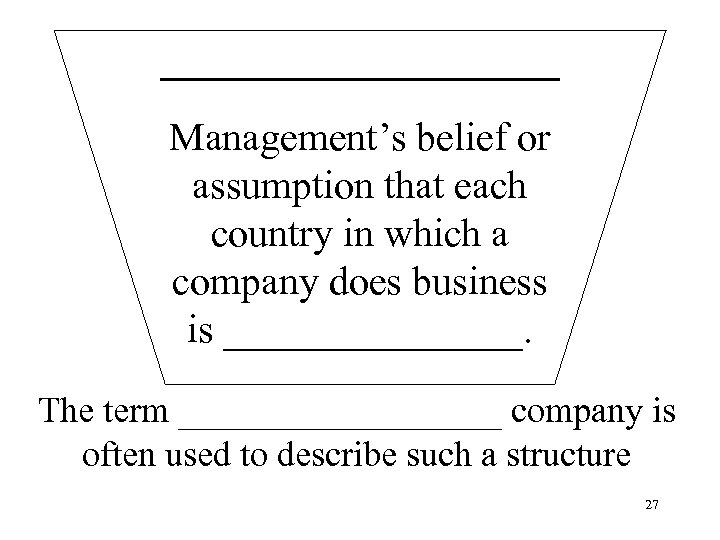 __________ Management's belief or assumption that each country in which a company does business