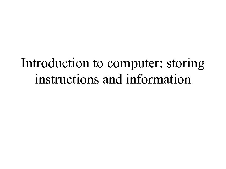 Introduction to computer: storing instructions and information