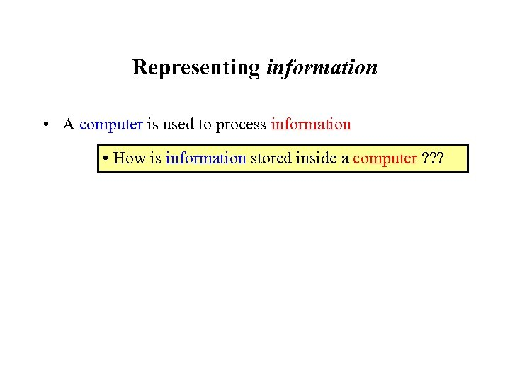 Representing information • A computer is used to process information • How is information