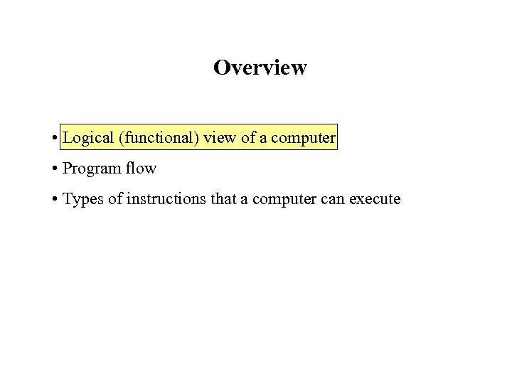 Overview • Logical (functional) view of a computer • Program flow • Types of