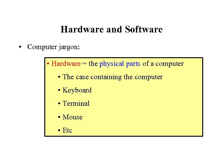 Hardware and Software • Computer jargon: • Hardware = the physical parts of a