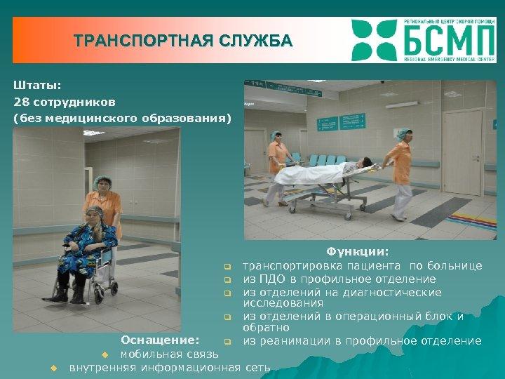 ТРАНСПОРТНАЯ СЛУЖБА Штаты: 28 сотрудников (без медицинского образования) q q u Функции: транспортировка пациента