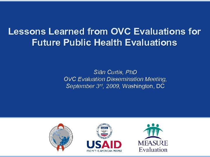 Lessons Learned from OVC Evaluations for Future Public Health Evaluations Siân Curtis, Ph. D