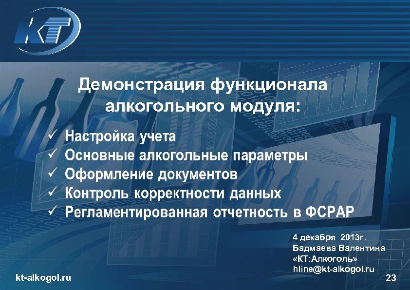 Демонстрация функционала алкогольного модуля: kt-alkogol. ru 4 декабря 2013 г. Бадмаева Валентина «КТ: Алкоголь»