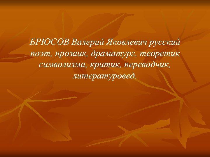БРЮСОВ Валерий Яковлевич русский поэт, прозаик, драматург, теоретик символизма, критик, переводчик, литературовед.
