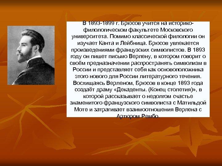 В 1893 -1899 г. Брюсов учится на историкофилологическом факультете Московского университета. Помимо классической филологии