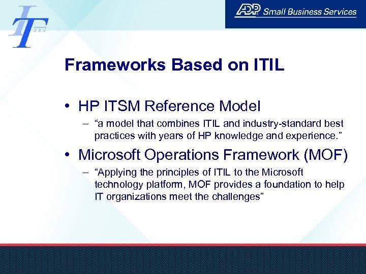 "Frameworks Based on ITIL • HP ITSM Reference Model – ""a model that combines"
