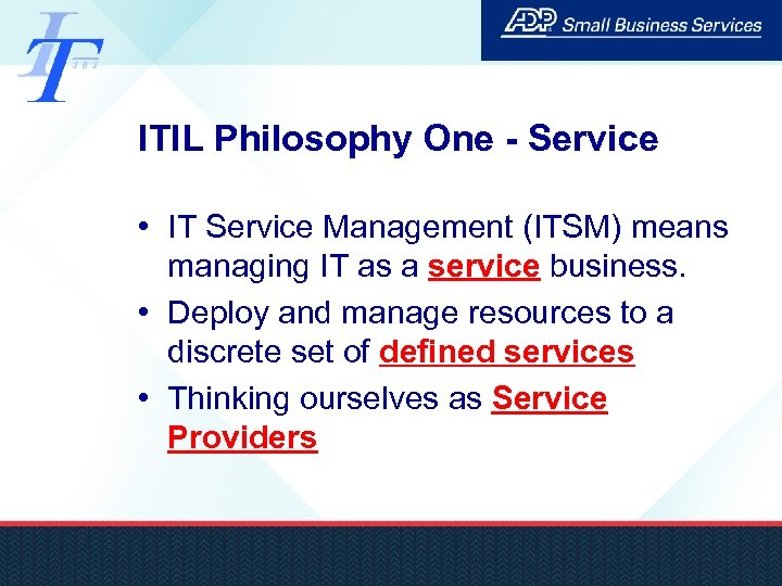 ITIL Philosophy One - Service • IT Service Management (ITSM) means managing IT as