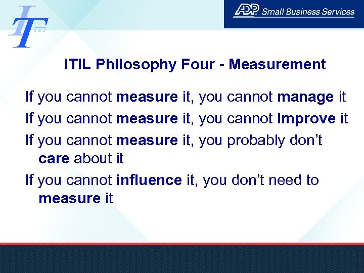 ITIL Philosophy Four - Measurement If you cannot measure it, you cannot manage it