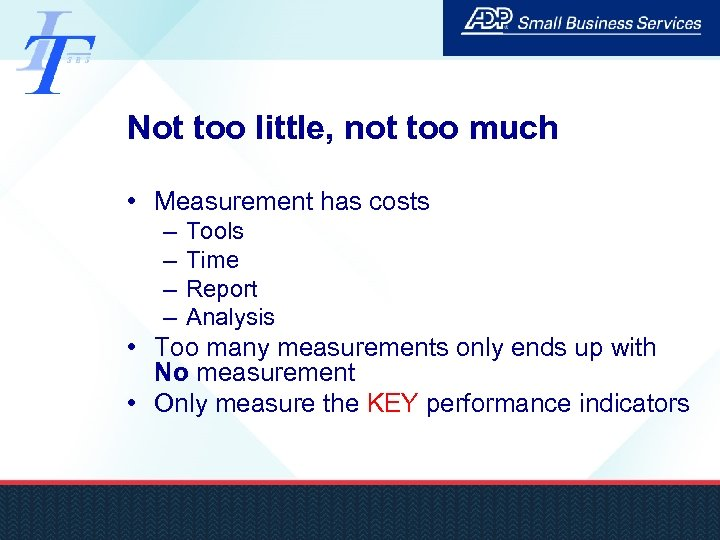 Not too little, not too much • Measurement has costs – – Tools Time