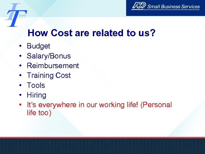 How Cost are related to us? • • Budget Salary/Bonus Reimbursement Training Cost Tools