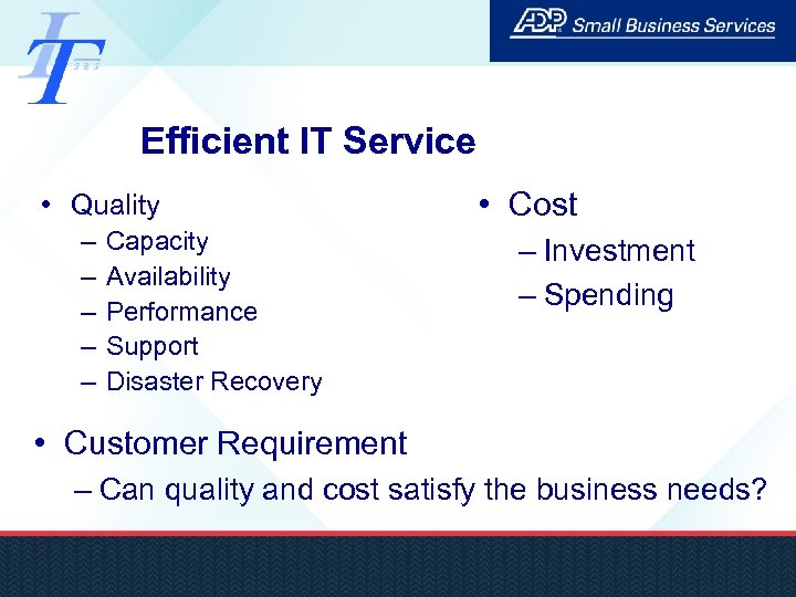Efficient IT Service • Quality – – – Capacity Availability Performance Support Disaster Recovery