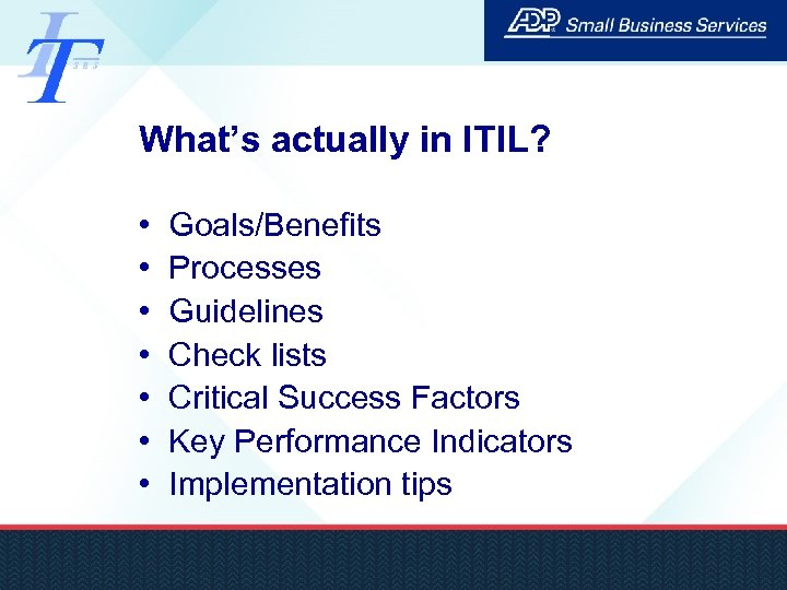 What's actually in ITIL? • • Goals/Benefits Processes Guidelines Check lists Critical Success Factors