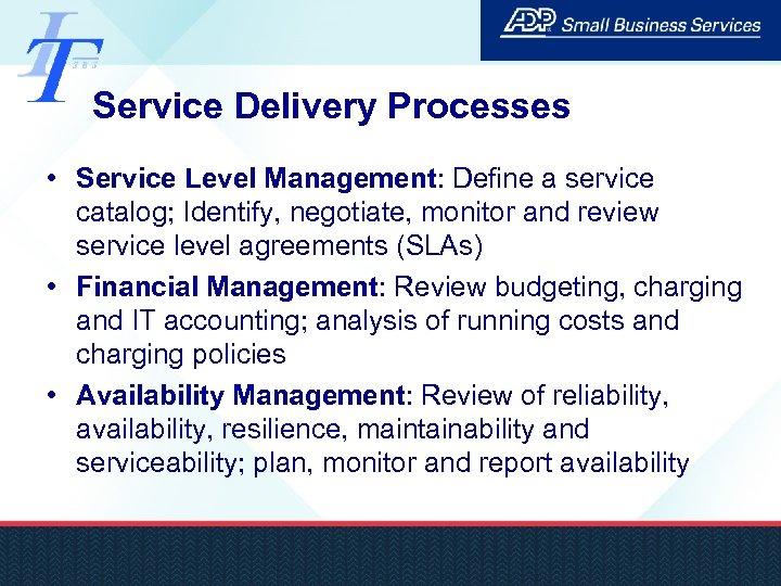 Service Delivery Processes • Service Level Management: Define a service catalog; Identify, negotiate, monitor