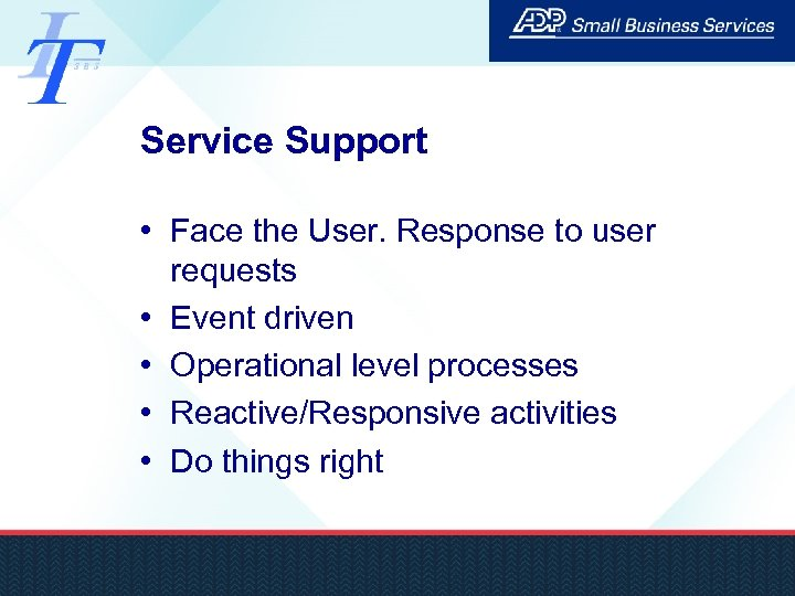 Service Support • Face the User. Response to user requests • Event driven •