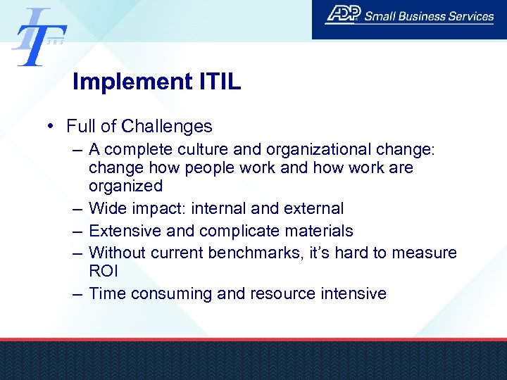 Implement ITIL • Full of Challenges – A complete culture and organizational change: change