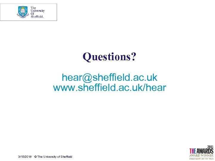 Questions? hear@sheffield. ac. uk www. sheffield. ac. uk/hear 3/15/2018 © The University of Sheffield
