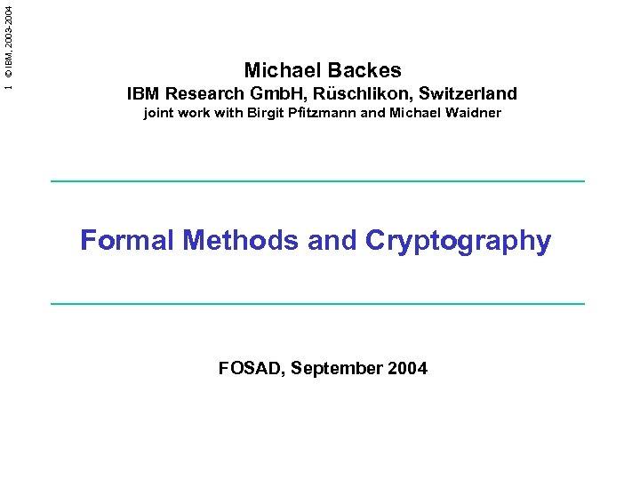 1 © IBM, 2003 -2004 Michael Backes IBM Research Gmb. H, Rüschlikon, Switzerland joint