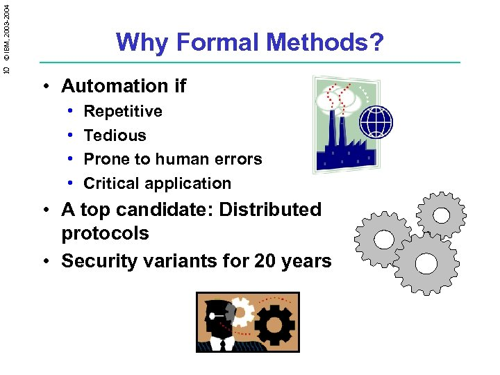 10 © IBM, 2003 -2004 Why Formal Methods? • Automation if • • Repetitive