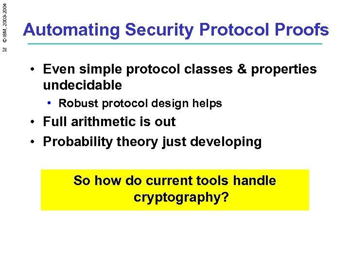 12 © IBM, 2003 -2004 Automating Security Protocol Proofs • Even simple protocol classes