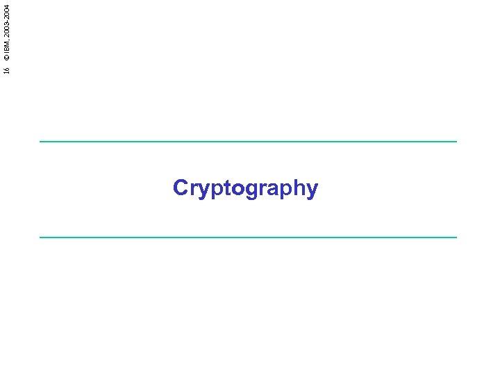 Cryptography 16 © IBM, 2003 -2004