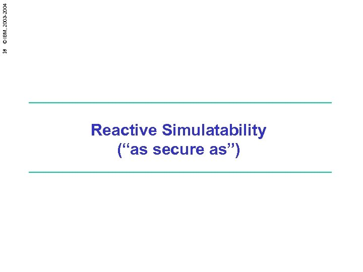 """18 © IBM, 2003 -2004 Reactive Simulatability (""""as secure as"""")"""
