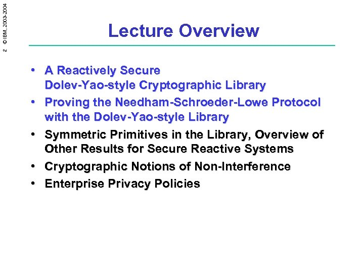 2 © IBM, 2003 -2004 Lecture Overview • A Reactively Secure Dolev-Yao-style Cryptographic Library