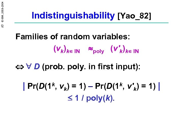 20 © IBM, 2003 -2004 Indistinguishability [Yao_82] Families of random variables: (vk)k IN poly